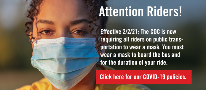 Effective 2/2/21: The CDC is now requiring all riders on public transportation to wear a mask. You must wear a mask to board the bus and for the duration of your ride.